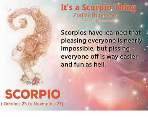 Scorpio, Hell, and Fun: It's a Scorpio.Thing  ZodiacThing.com  Scorpios have learned that  pleasing everyone is nearly  impossible, but pissing  veryone off is way easier  and fun as hell.  SCORPIO  (October 23 to November 21)