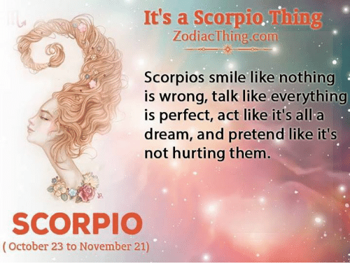 scorpios: It's a Scorpio.Thing  ZodiacThing.com  Scorpios smile like nothing  is wrong, talk like everything  is perfect, act like it's all a  dream, and pretend like it's  not hurting them  SCORPIO  (October 23 to November 21)