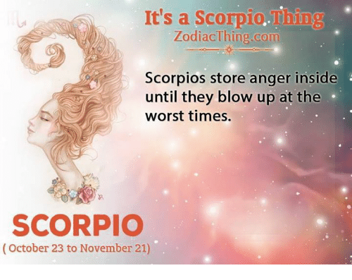 The Worst, Scorpio, and Com: It's a Scorpio.Thing  ZodiacThing.com  Scorpios store anger inside  until they blow up at the  worst times.  SCORPIO  (October 23 to November 21)