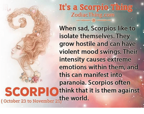 Mood, Scorpio, and World: It's a Scorpio. Tiing  Zodiac Thing.com  When s  Scorpios like to  isolate themselves. They  grow hostile and can have  violent mood swings. Their  intensity causes extreme  emotions within them, and  this can manifest into  paranoia. Scorpios often  SCORPIO  think that it is them against  (October 23 to the world.  November 21j
