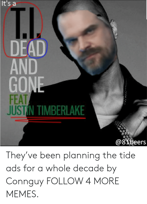 Justin TImberlake: It's a  T.I.  DEAD  AND  GONE  FEAT  JUSTIN TIMBERLAKE  @81beers They've been planning the tide ads for a whole decade by Connguy FOLLOW 4 MORE MEMES.