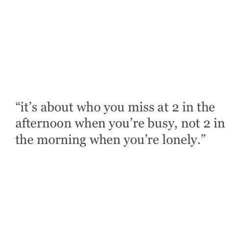 "Who, You, and Miss: ""it's about who you miss at 2 in the  afternoon when you're busy, not 2 in  the morning when you're lonely."""