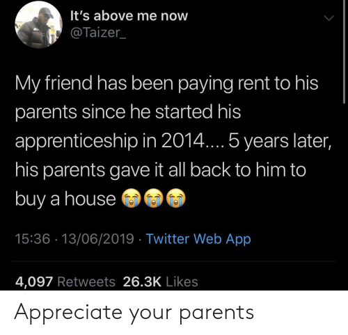 Parents, Twitter, and Appreciate: It's above me now  @Taizer_  My friend has been paying rent to his  parents since he started his  apprenticeship in 2014.... 5 years later,  his parents gave it all back to him to  buy a house  15:36 13/06/2019 Twitter Web App  4,097 Retweets 26.3K Likes Appreciate your parents