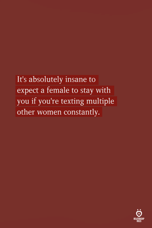 Texting, Women, and You: It's absolutely insane  expect a female to stay with  you if you're texting multiple  other women constantly.  to  RELATIONSHP