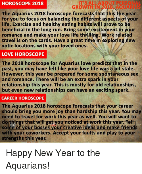 balancing: IT'S ALL ABOUT PERSONAL  GROWTH IN 2018, AQUARIUS  HOROSCOPE 2018  The Aquarius 2018 horoscope forecasts that this the year  or you to focus on balancing the différent aspects of your  life. Exercise and healthy eating habits will prove to b  beneficial in the long run. Bring some excitement in your  romance and make your love life thrilling. Work related  travel is on the cards. Have a great time in exploring new  xotic locations with your loved ones.  LOVE HOROSCOPE  The 2018 horoscope for Aquarius love predicts that in the  past, you may have felt like your love life was a bit stale.  However, this year be prepared for some spontaneous sex  and romance. There will be an extra spark in your  relationship this year. This is mostly for old relationships,  but even new relationships can have an exciting spark.  CAREER HOROSCOPE  The Aquarius 2018 horoscope forecasts that your career  should bring you more joy than hardship this year. You may  need to travel for work this year as well. You will want to  do things that will get you noticed at work this year. Tell  of your basses your creative ideas and maka friend  with your coworkers. Accept your faults and play to your  strengths this year Happy New Year to the Aquarians!