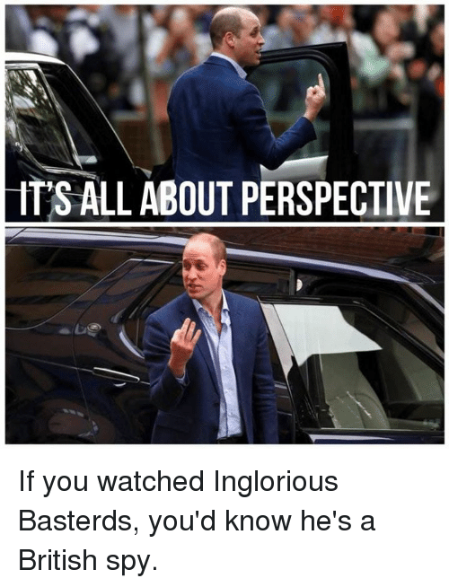 Dank, British, and 🤖: ITS ALL ABOUT PERSPECTIVE If you watched Inglorious Basterds, you'd know he's a British spy.