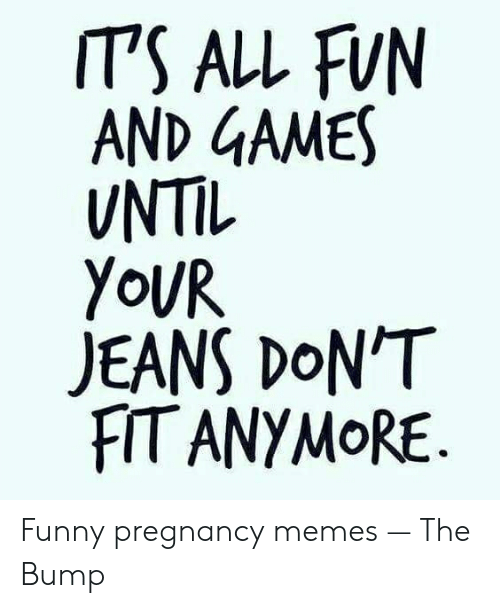 Funny, Memes, and Games: IT'S ALL FUN  AND GAMES  UNTIL  YoUR  JEANS DON'T  FIT ANYMoRE Funny pregnancy memes — The Bump