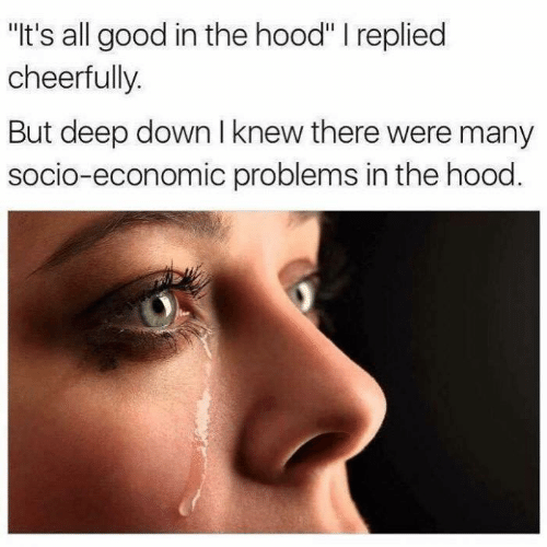 "The Hood: ""It's all good in the hood"" I replied  cheerfully.  But deep down I knew there were many  socio-economic problems in the hood."