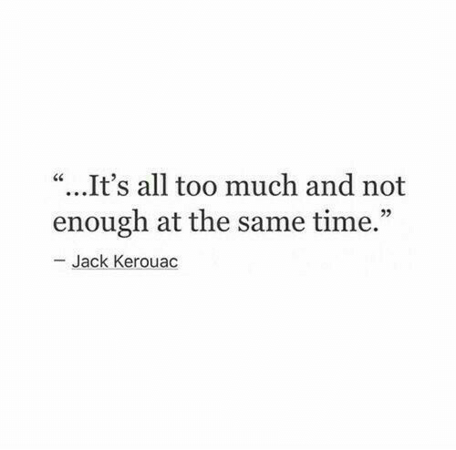 """Too Much, Time, and Jack Kerouac: """"...It's all too much and not  enough at the same time.""""  Jack Kerouac"""