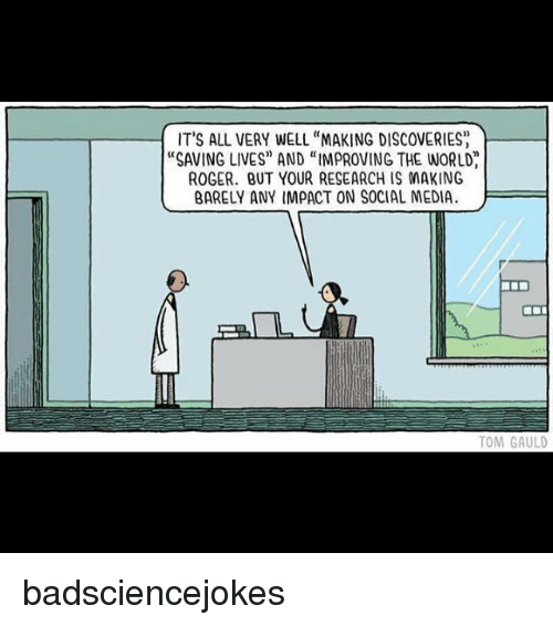 """Rogering: IT'S ALL VERY WELL """"MAKING DISCOVERIES  """"SAVING LIVES"""" AND """"IMPROVING THE WORLD  ROGER. BUT YOUR RESEARCH IS MAKING  BARELY ANY IMPACT ON SOCIAL MEDIA  TOM GAULD badsciencejokes"""