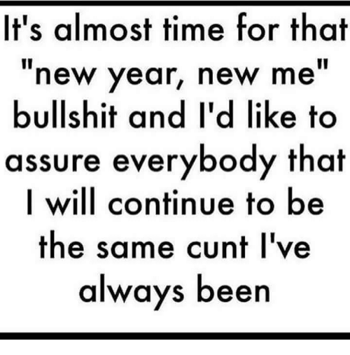 Almost Time For That New Year New Me Bullshit: It's almost time for that  new year, new me  bullshit and l'd like to  assure everybody that  I will continue to be  the same cunt I've  always been