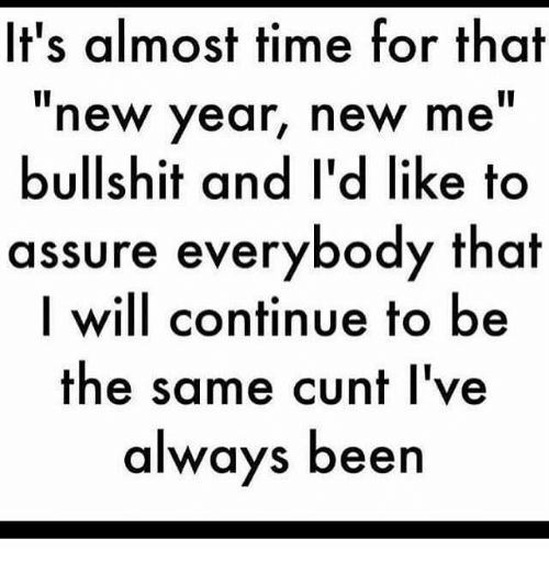 """Almost Time For That New Year New Me Bullshit: It's almost time for that  new year, new me""""  bullshit and I'd like to  assure everybody that  I will continue to be  the same cunt I've  always been"""