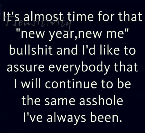 Almost Time For That New Year New Me Bullshit: It's almost time for that  new year,new me  bullshit and I'd like to  assure everybody that  I will continue to be  the same asshole  I've always been