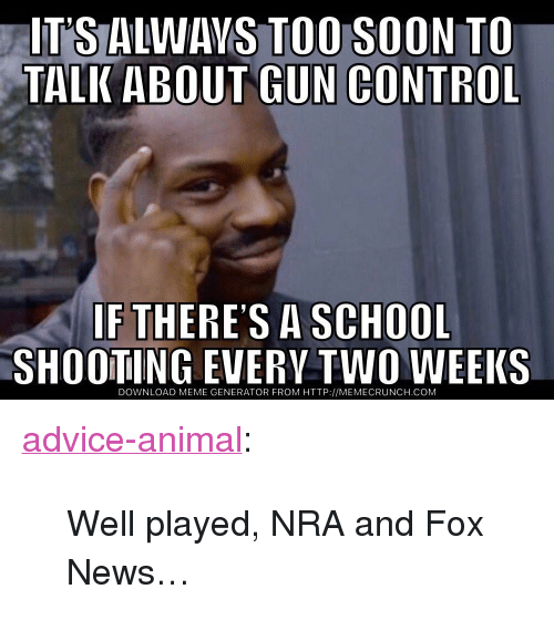 """Advice, Meme, and News: IT'S ALWAVS TOO SOON TO  TALK ABOUT GUN CONTROL  IF THERES A SCHOOL  SHOOTING EVERV TWO WEEKS  DOWNLOAD MEME GENERATOR FROM HTTP://MEMECRUNCH.COM <p><a href=""""http://advice-animal.tumblr.com/post/174061055291/well-played-nra-and-fox-news"""" class=""""tumblr_blog"""">advice-animal</a>:</p>  <blockquote><p>Well played, NRA and Fox News…</p></blockquote>"""
