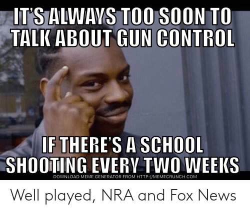 Meme, News, and School: IT'S ALWAVS TOO SOON TO  TALK ABOUT GUN CONTROL  IF THERES A SCHOOL  SHOOTING EVERV TWO WEEKS  DOWNLOAD MEME GENERATOR FROM HTTP://MEMECRUNCH.COM Well played, NRA and Fox News