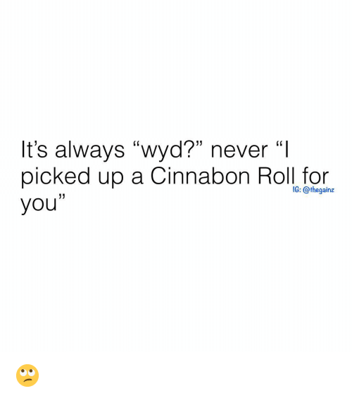 """Memes, Wyd, and Never: It's always """"wyd?"""" never """"I  picked up a Cinnabon Roll for  you""""  CK  (0  G: @thegainz 🙄"""
