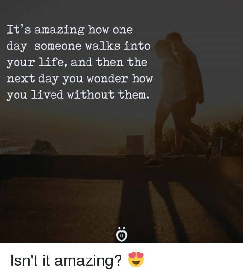 Life, Amazing, and Wonder: It's amazing how one  day someone walks into  your life, and then the  next day you wonder how  you lived without them.  S R Isn't it amazing? 😍