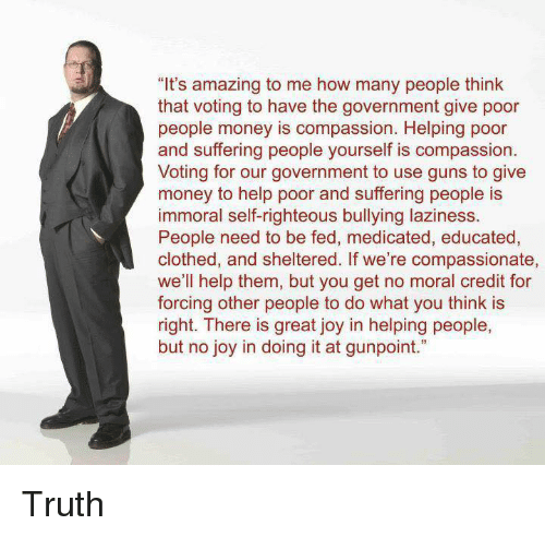 "Guns, Memes, and Money: ""It's amazing to me how many people think  that voting to have the government give poor  people money is compassion. Helping poor  and suffering people yourself is compassion  Voting for our government to use guns to give  money to help poor and suffering people is  immoral self-righteous bullying laziness.  People need to be fed, medicated, educated,  clothed, and sheltered. If we're compassionate,  we'll help them, but you get no moral credit for  forcing other people to do what you think is  right. There is great joy in helping people,  but no joy in doing it at gunpoint."" Truth"