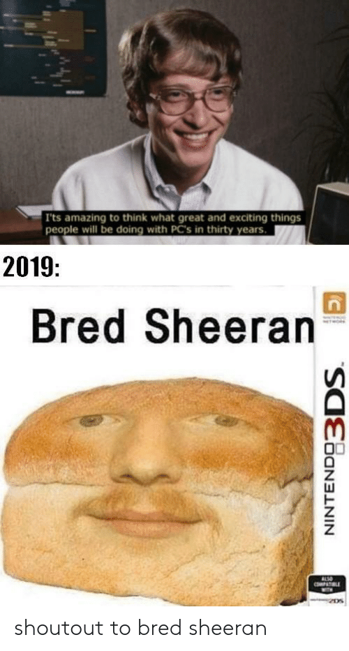 sheeran: Its amazing to think what great and exciting things  people will be doing with PC's in thirty years.  2019:  Bred Sheeran  ALSO  PAT LE  NINTENDO3DS shoutout to bred sheeran