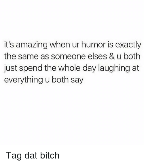 humored: it's amazing when ur humor is exactly  the same as someone elses & u both  just spend the whole day laughing at  everything u both say Tag dat bitch