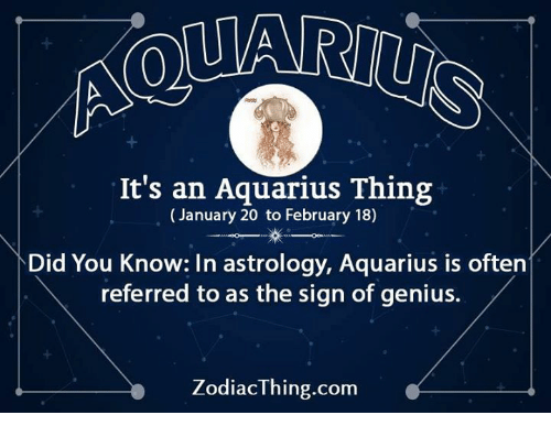Aquarius, Astrology, and Genius: It's an Aquarius Thing  (January 20 to February 18)  Did You Know: In astrology, Aquarius is often  referred to as the sign of genius.  ZodiacThing.com
