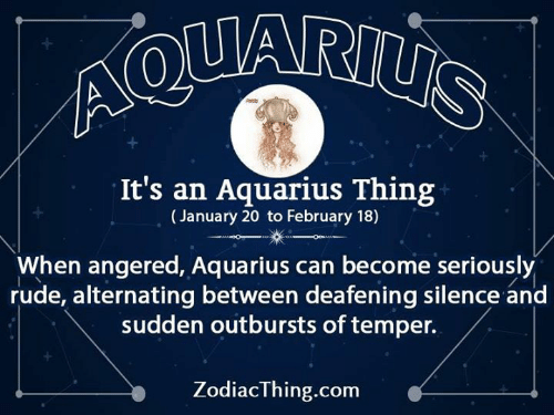 Aquarius: It's an Aquarius Thing  (January 20 to February 18)  When angered, Aquarius can become seriously  rude, alternating between deafening silence and  sudden outbursts of temper.  ZodiacThing.com