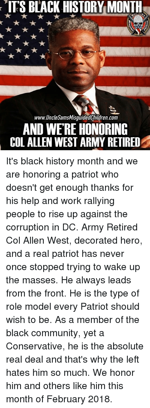 Black History Month, Community, and Memes: ITS BACK HISTORY MONTH  775  www.UncleSamsMisguidedChildren.com  AND WE'RE HONORING  COL ALLEN WEST ARMY RETIRED It's black history month and we are honoring a patriot who doesn't get enough thanks for his help and work rallying people to rise up against the corruption in DC. Army Retired Col Allen West, decorated hero, and a real patriot has never once stopped trying to wake up the masses. He always leads from the front. He is the type of role model every Patriot should wish to be. As a member of the black community, yet a Conservative, he is the absolute real deal and that's why the left hates him so much. We honor him and others like him this month of February 2018.