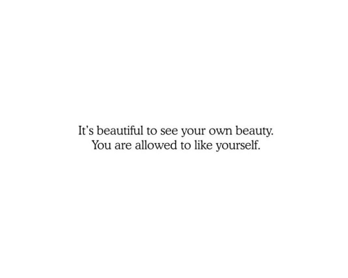 Beautiful, Own, and You: It's beautiful to see your own beauty.  You are allowed to like yourself.