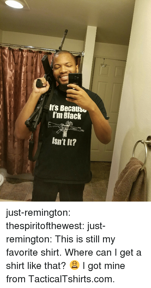 Tumblr, Black, and Blog: It's Becausu  I'm Black  Isn't It? just-remington:  thespiritofthewest:  just-remington:  This is still my favorite shirt.  Where can I get a shirt like that? 😩  I got mine from TacticalTshirts.com.