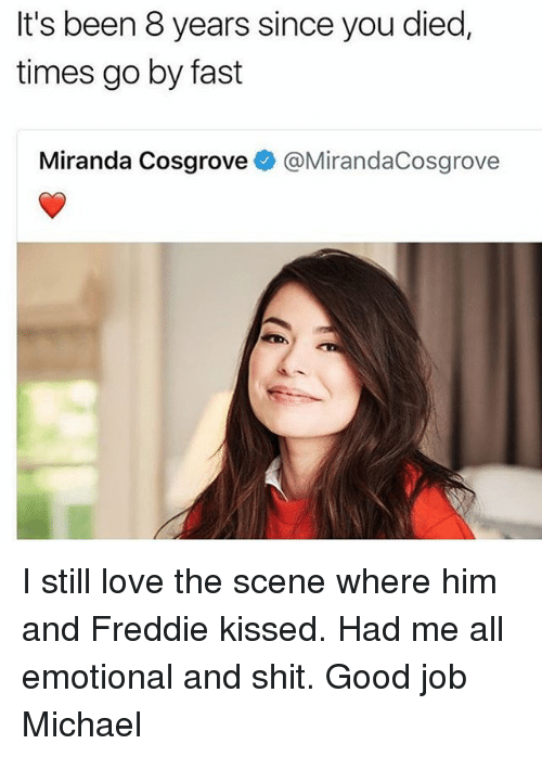 Miranda Cosgrove: It's been 8 years since you died,  times go by fast  Miranda Cosgrove @MirandaCosgrove I still love the scene where him and Freddie kissed. Had me all emotional and shit. Good job Michael