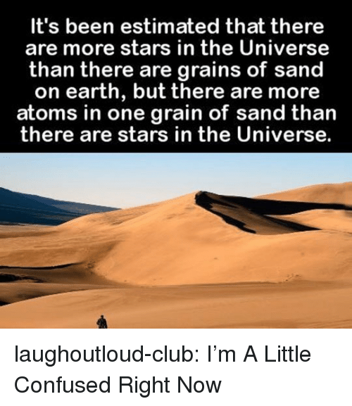 Club, Confused, and Tumblr: It's been estimated that there  are more stars in the Universe  than there are grains of sand  on earth, but there are more  atoms in one grain of sand than  there are stars in the Universe. laughoutloud-club:  I'm A Little Confused Right Now
