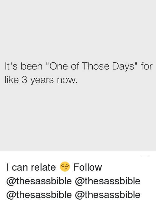 "Memes, Been, and 🤖: It's been ""One of Those Days"" for  like 3 years now I can relate 😏 Follow @thesassbible @thesassbible @thesassbible @thesassbible"