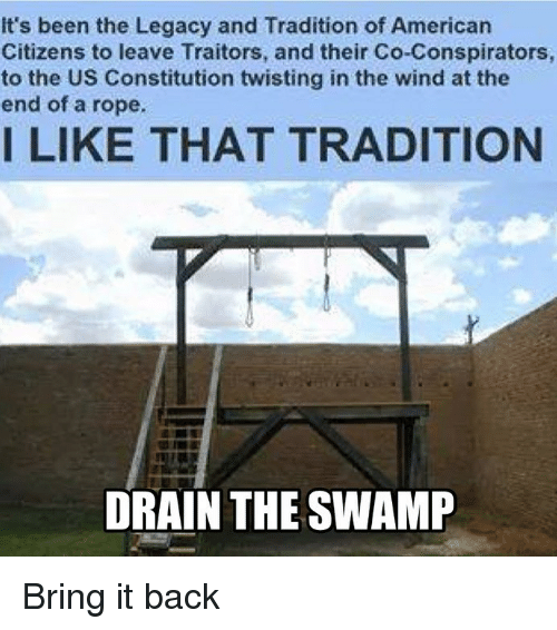 Memes, Constitution, and Legacy: It's been the Legacy and Tradition of Americarn  Citizens to leave Traitors, and their Co-Conspirators  to the US Constitution twisting in the wind at the  end of a rope.  I LIKE THAT TRADITION  DRAIN THE SWAMP Bring it back