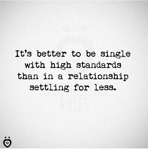 In a Relationship, Single, and For: It's better to be single  with high standards  than in a relationship  settling for less.