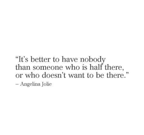 "Be There: ""It's better to have nobody  than someone who is half there,  or who doesn't want to be there.""  - Angelina Jolie"