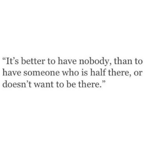 "Who, Someone, and Nobody: ""It's better to have nobody, than to  have someone who is half there, or  doesn't want to be there.""  35"
