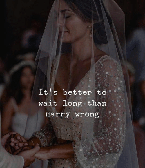 Wait, Marry, and  Better: It's better to  wait long than  marry wrong