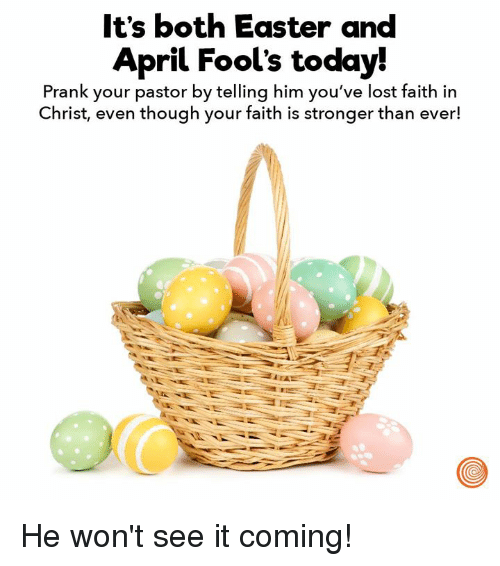 Dank, Easter, and Prank: It's both Easter and  April Fool's today!  Prank your pastor by telling him you've lost faith in  Christ, even though your faith is stronger than ever! He won't see it coming!