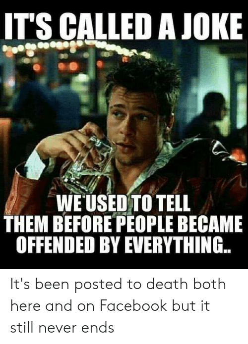 Facebook, Death, and Never: IT'S CALLED A JOKE  WEUSED TO TELL  THEM BEFORE PEOPLE BECAME  OFFENDED BY EVERYTHING... It's been posted to death both here and on Facebook but it still never ends