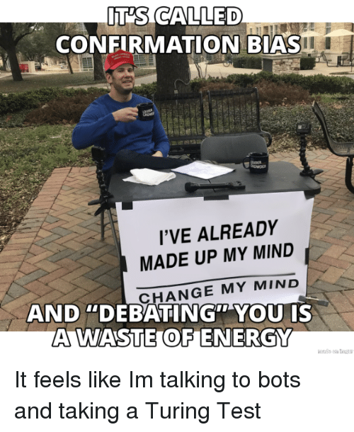 """turing: IT'S CALLED  CONFIRMATION BIAS  I'VE ALREADY  MADE UP MY MIND  CHANGE MY MIND  AND """"DEBATING"""" YOU IS  A WASTE OF ENERGY It feels like Im talking to bots and taking a Turing Test"""