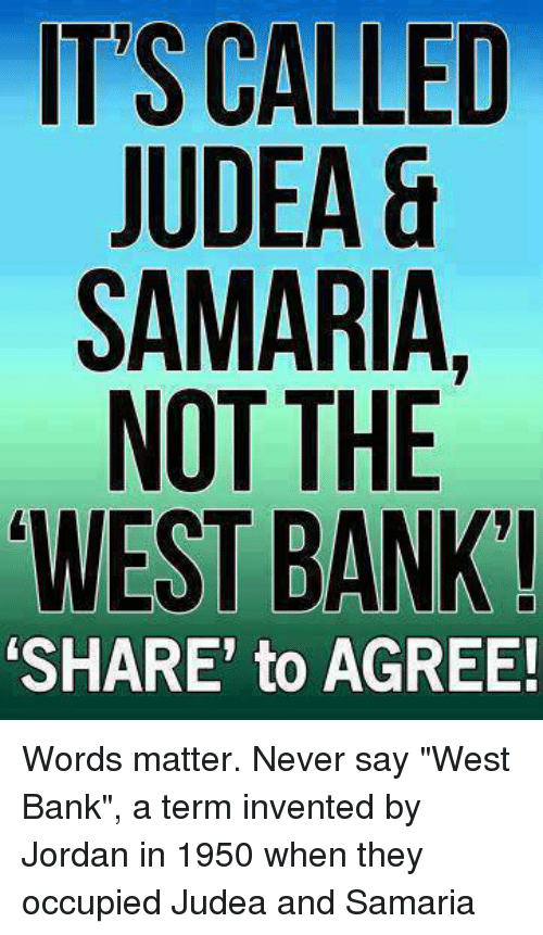 """Memes, Bank, and Jordan: ITS CALLED  JUDEA &  SAMARIA  NOT THE  WEST BANK!  SHARE' to AGREE! Words matter. Never say """"West Bank"""", a term invented by Jordan in 1950 when they occupied Judea and Samaria"""
