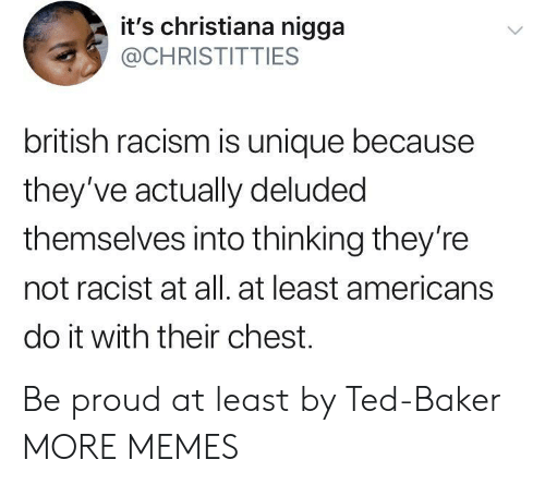 Dank, Memes, and Racism: it's christiana nigga  @CHRISTITTIES  british racism is unique because  they've actually deluded  themselves into thinking they're  not racist at all. at least americans  do it with their chest. Be proud at least by Ted-Baker MORE MEMES