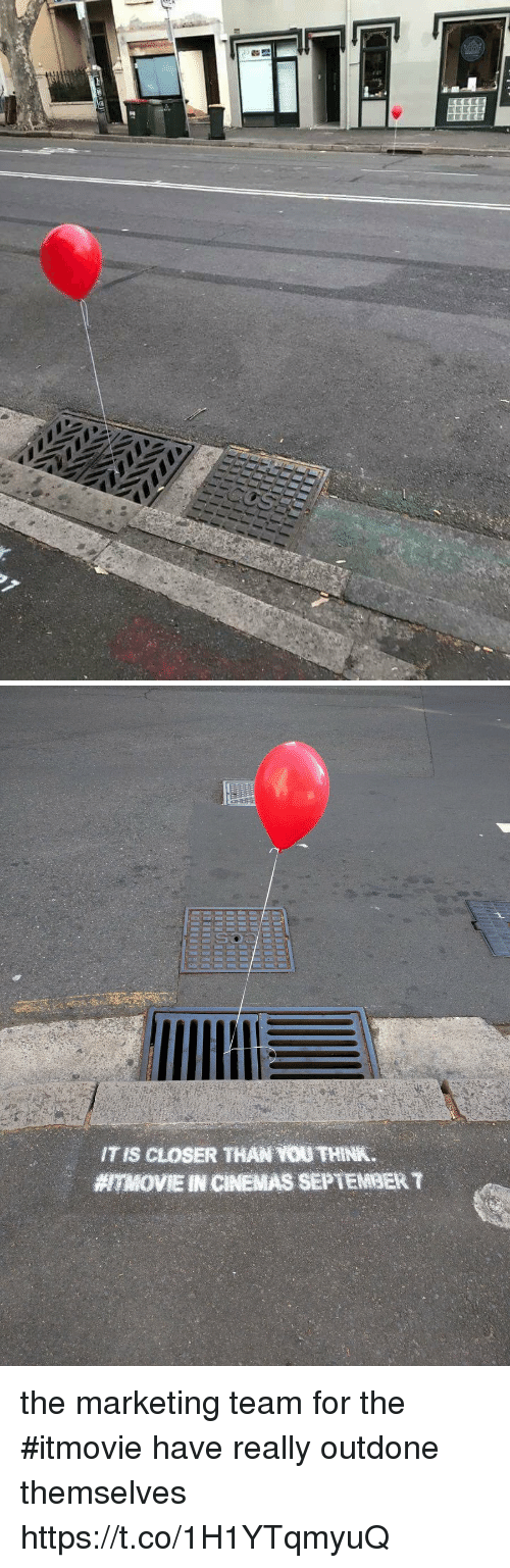 Closers: ITS CLOSER THAN  TH NK.  7MOVIE INCINEMAS SEPTEMBER the marketing team for the #itmovie have really outdone themselves https://t.co/1H1YTqmyuQ