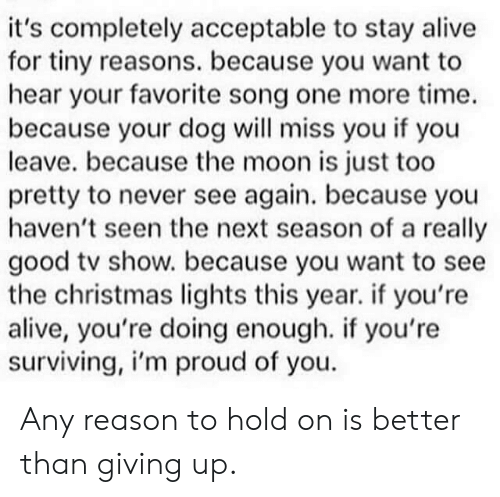 Im Proud: it's completely acceptable to stay alive  for tiny reasons. because you want to  hear your favorite song one more time.  because your dog will miss you if you  leave. because the moon is just too  pretty to never see again. because you  haven't seen the next season of a really  good tv show. because you want to see  the christmas lights this year. if you're  alive, you're doing enough. if you're  surviving, i'm proud of you Any reason to hold on is better than giving up.