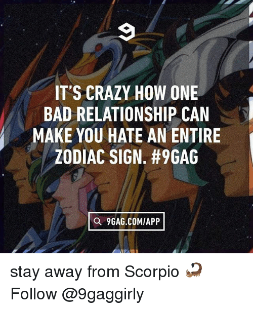 9gag, Bad, and Crazy: IT'S CRAZY HOW ONE  BAD RELATIONSHIP CAN  MAKE YOU HATE AN ENTIRE  ZODIAC SIGN. #9GAG  Q 9GAG.COMIAPP stay away from Scorpio 🦂 Follow @9gaggirly