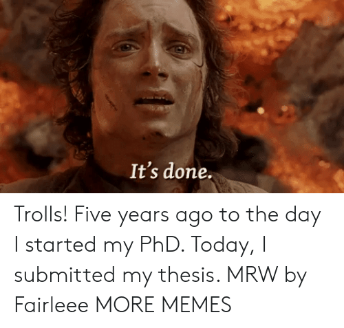 Dank, Memes, and Mrw: It's done. Trolls! Five years ago to the day I started my PhD. Today, I submitted my thesis. MRW by Fairleee MORE MEMES