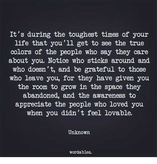toughest: It's during the toughest times of your  life that you'11 get to see the true  colors of the people who say they care  about you. Notice who sticks around and  who doesn't, and be grateful to those  who leave you, for they have given you  the room to grow in the space they  abandoned, and the awareness to  appreciate the people who loved you  when you didn't feel lovable.  Unknown  wordables.