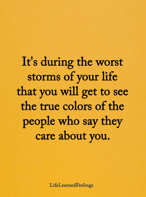 Life, Memes, and The Worst: It's during the worst  storms of your life  that you will get to see  the true colors of the  people who say they  care about you.  LifeLearnedFeelings
