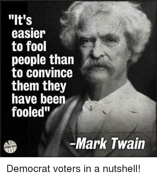 """Mark Twain: """"It's  easier  to fool  people than  to convince  them they  have beern  fooled""""  Mark Twain  OTMER 98* Democrat voters in a nutshell!"""