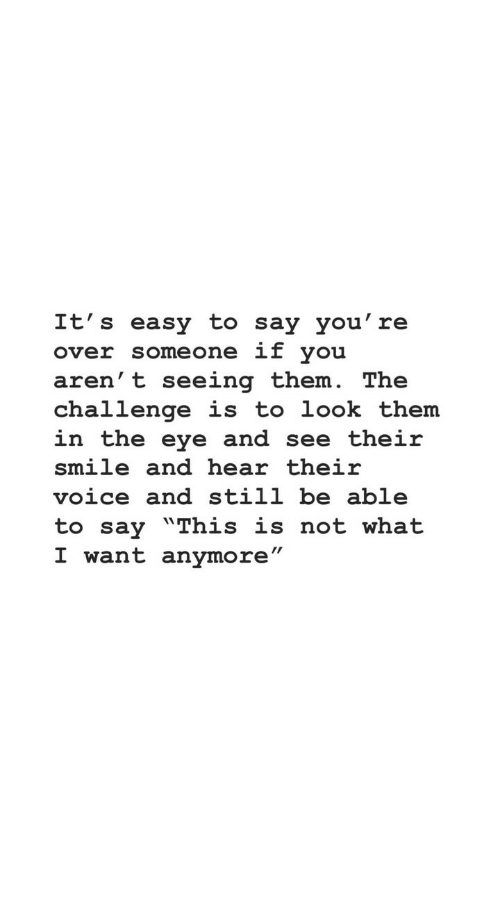 """Smile, Voice, and Eye: It's easy to say you' re  over someone if you  aren' t seeing them. The  challenge is to look them  in the eye and see their  smile and hear their  voice and still be able  to say """"This is not what  I want anymore"""""""